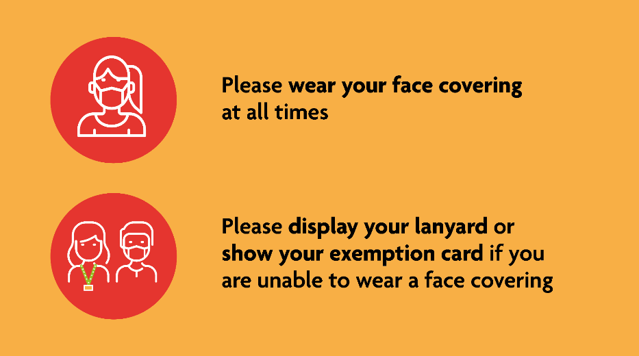 Please wear your face covering at all times. Please display your lanyard or show your exemption card if you are unable to wear a face covering.